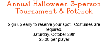 Annual Halloween 3-person Tournament & Potluck Sign up early to reserve your spot. Costumes are required. Saturday, October 29th $5.00 per player
